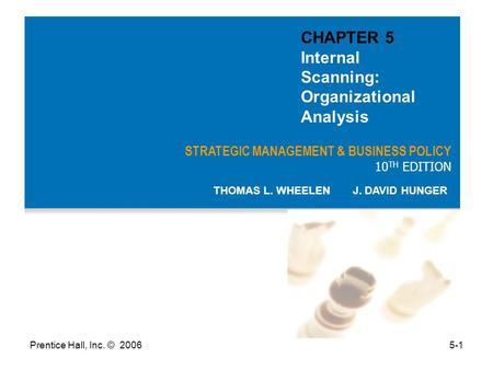 Prentice Hall, Inc. © 20065-1 STRATEGIC MANAGEMENT & BUSINESS POLICY 10 TH EDITION THOMAS L. WHEELEN J. DAVID HUNGER CHAPTER 5 Internal Scanning: Organizational.