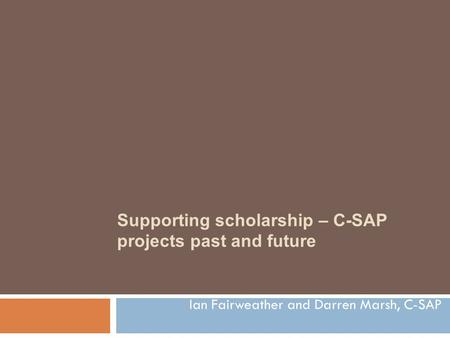 Supporting scholarship – C-SAP projects past and future Ian Fairweather and Darren Marsh, C-SAP.