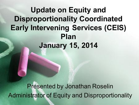 Update on Equity and Disproportionality Coordinated Early Intervening Services (CEIS) Plan January 15, 2014 Presented by Jonathan Roselin Administrator.