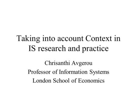 Taking into account Context in IS research and practice Chrisanthi Avgerou Professor of Information Systems London School of Economics.
