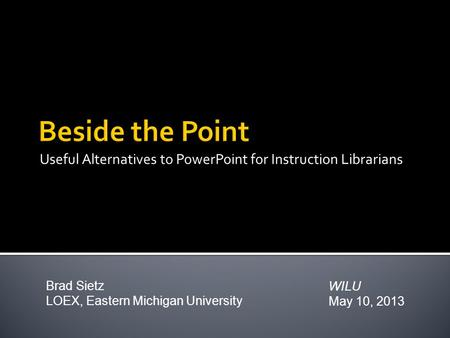 Useful Alternatives to PowerPoint for Instruction Librarians WILU May 10, 2013 Brad Sietz LOEX, Eastern Michigan University.