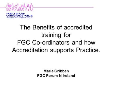 The Benefits of accredited training for FGC Co-ordinators and how Accreditation supports Practice. Marie Gribben FGC Forum N Ireland.