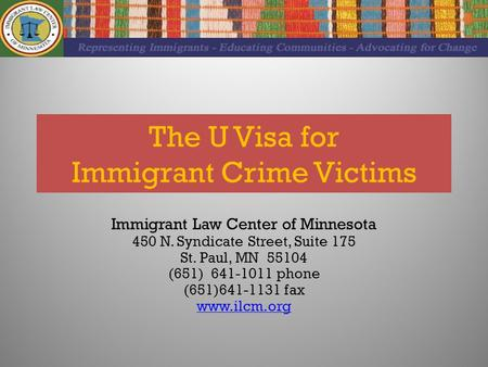 The U Visa for Immigrant Crime Victims Immigrant Law Center of Minnesota 450 N. Syndicate Street, Suite 175 St. Paul, MN 55104 (651) 641-1011 phone (651)641-1131.
