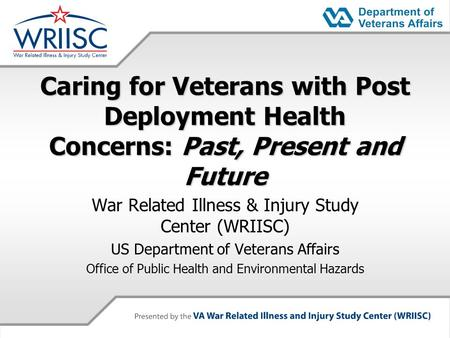 Caring for Veterans with Post Deployment Health Concerns: Past, Present and Future War Related Illness & Injury Study Center (WRIISC) US Department of.