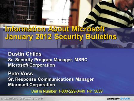 Dial In Number 1-800-229-0449 Pin: 5639 Information About Microsoft January 2012 Security Bulletins Dustin Childs Sr. Security Program Manager, MSRC Microsoft.