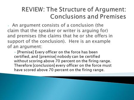 An argument consists of a conclusion (the claim that the speaker or writer is arguing for) and premises (the claims that he or she offers in support of.