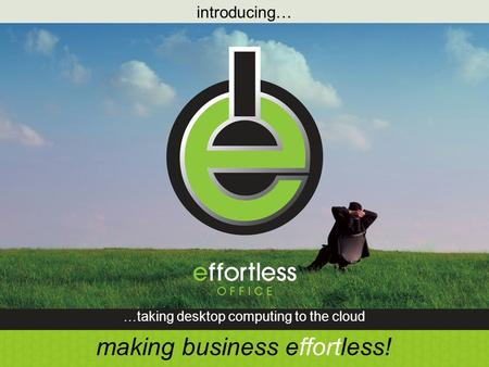 Introducing… …taking desktop computing to the cloud making business effortless!