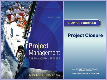 Project Closure CHAPTER FOURTEEN PowerPoint Presentation by Charlie Cook Copyright © 2014 McGraw-Hill Education. All Rights Reserved.
