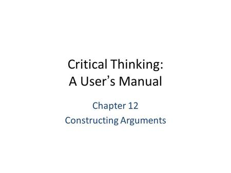 Critical Thinking: A User's Manual Chapter 12 Constructing Arguments.