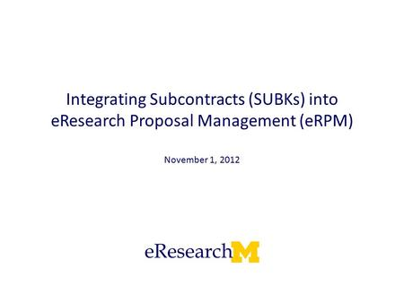 Integrating Subcontracts (SUBKs) into eResearch Proposal Management (eRPM) November 1, 2012.