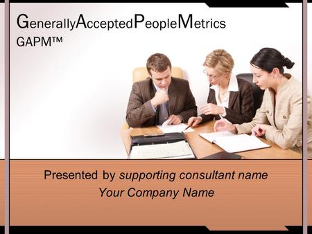 G enerally A ccepted P eople M etrics GAPM™ Presented by supporting consultant name Your Company Name.