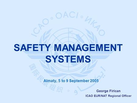 George Firican ICAO EUR/NAT Regional Officer Almaty, 5 to 9 September 2005 SAFETY MANAGEMENT SYSTEMS.