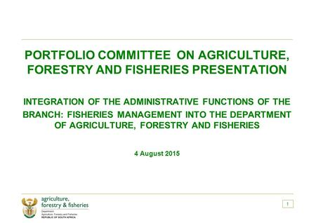 PORTFOLIO COMMITTEE ON AGRICULTURE, FORESTRY AND FISHERIES PRESENTATION INTEGRATION OF THE ADMINISTRATIVE FUNCTIONS OF THE BRANCH: FISHERIES MANAGEMENT.