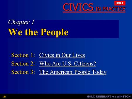 HOLT, RINEHART AND WINSTON1 CIVICS IN PRACTICE HOLT Chapter 1 We the People Section 1: Civics in Our Lives Civics in Our LivesCivics in Our Lives Section.