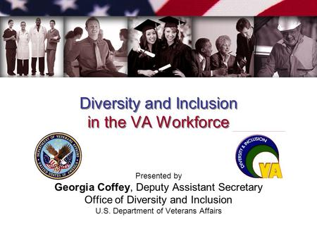 Diversity and Inclusion in the VA Workforce Presented by Georgia Coffey, Deputy Assistant Secretary Office of Diversity and Inclusion U.S. Department of.