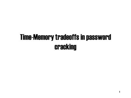 Time-Memory tradeoffs in password cracking 1. Basic Attacks Dictionary attack: –What if password is chosen well? Brute Force (online version): –Try all.