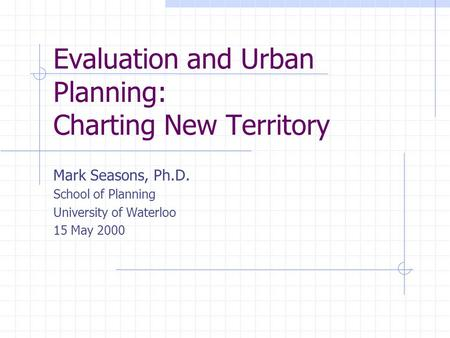 Evaluation and Urban Planning: Charting New Territory Mark Seasons, Ph.D. School of Planning University of Waterloo 15 May 2000.