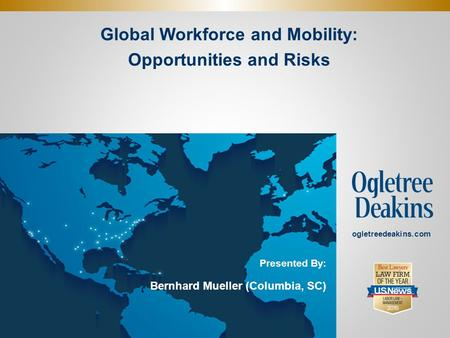 Global Workforce and Mobility: Opportunities and Risks. ogletreedeakins.com Presented By: Bernhard Mueller (Columbia, SC)