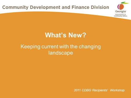 2011 CDBG Recipients' Workshop What's New? Keeping current with the changing landscape.