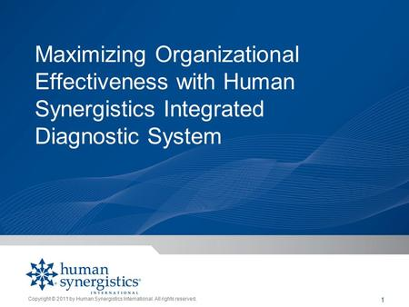 Copyright © 2011 by Human Synergistics International. All rights reserved. 1 Maximizing Organizational Effectiveness with Human Synergistics Integrated.
