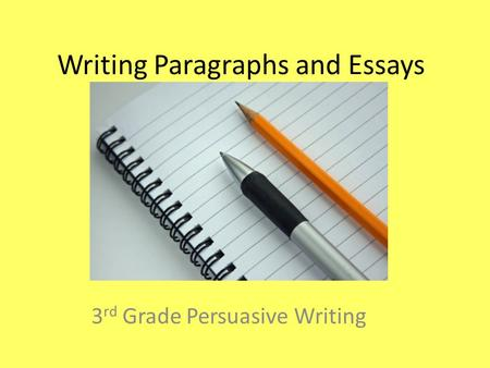 Writing Paragraphs and Essays 3 rd Grade Persuasive Writing.