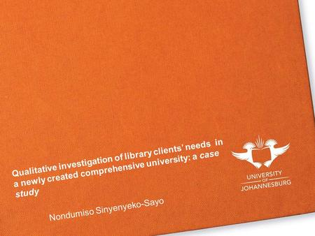 Qualitative investigation of library clients' needs in a newly created comprehensive university: a case study Nondumiso Sinyenyeko-Sayo.