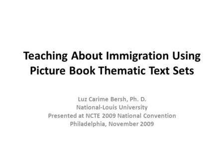 Teaching About Immigration Using Picture Book Thematic Text Sets Luz Carime Bersh, Ph. D. National-Louis University Presented at NCTE 2009 National Convention.