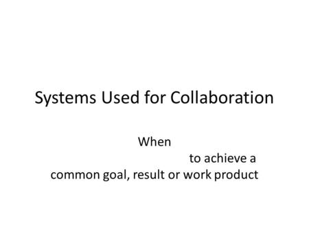 Systems Used for Collaboration When to achieve a common goal, result or work product.