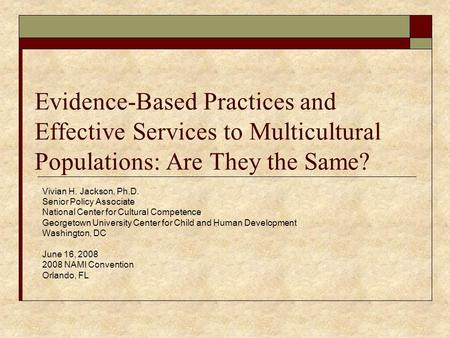 Evidence-Based Practices and Effective Services to Multicultural Populations: Are They the Same? Vivian H. Jackson, Ph.D. Senior Policy Associate National.