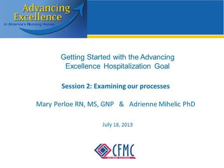 Getting Started with the Advancing Excellence Hospitalization Goal Session 2: Examining our processes Mary Perloe RN, MS, GNP & Adrienne Mihelic PhD July.