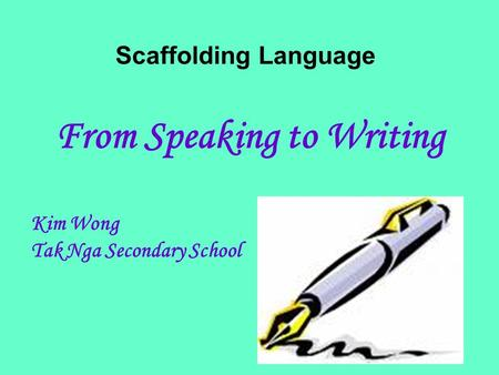 Scaffolding Language From Speaking to Writing Kim Wong Tak Nga Secondary School.