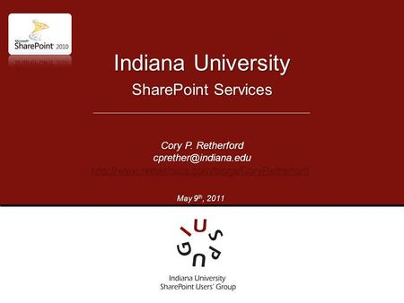SharePoint Services Indiana University Cory P. Retherford  May 9 th, 2011.