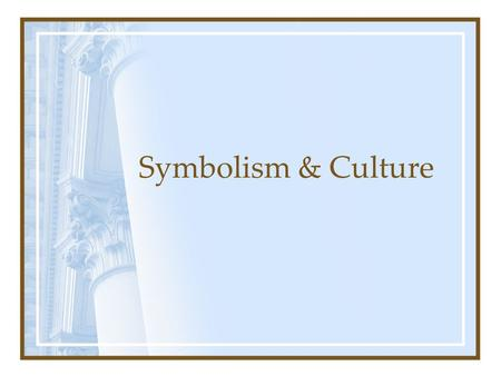 Symbolism & Culture. Assumptions Most important is not what happens but what it means Activity and meaning are loosely coupled Use of symbols to create.