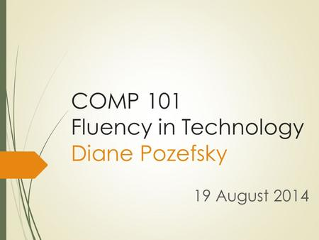COMP 101 Fluency in Technology Diane Pozefsky 19 August 2014.