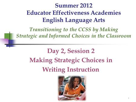 1 Summer 2012 Educator Effectiveness Academies English Language Arts Transitioning to the CCSS by Making Strategic and Informed Choices in the Classroom.