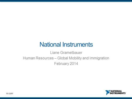 Ni.com National Instruments Liane Grametbauer Human Resources – Global Mobility and Immigration February 2014.