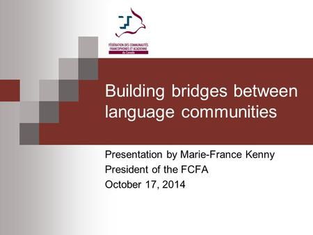 Building bridges between language communities Presentation by Marie-France Kenny President of the FCFA October 17, 2014.