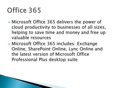  Microsoft Office 365 delivers the power of cloud productivity to businesses of all sizes, helping to save time and money and free up valuable resources.