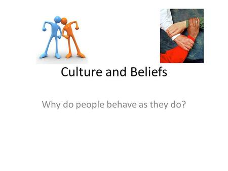 Culture and Beliefs Why do people behave as they do?