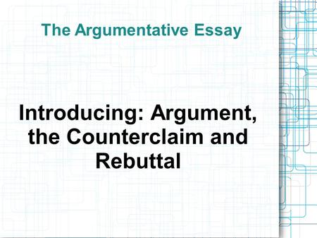 The Argumentative Essay Introducing: Argument, the Counterclaim and Rebuttal.