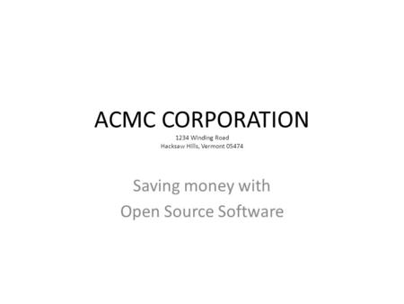 ACMC CORPORATION 1234 Winding Road Hacksaw Hills, Vermont 05474 Saving money with Open Source Software.