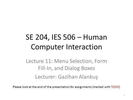 SE 204, IES 506 – Human Computer Interaction Lecture 11: Menu Selection, Form Fill-In, and Dialog Boxes Lecturer: Gazihan Alankuş 1 Please look at the.