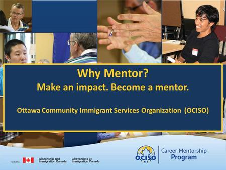 Why Mentor? Make an impact. Become a mentor. Ottawa Community Immigrant Services Organization (OCISO)