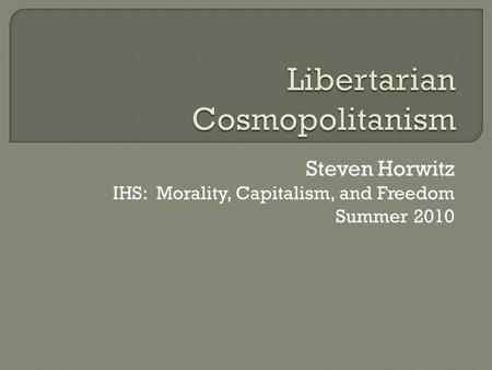 Steven Horwitz IHS: Morality, Capitalism, and Freedom Summer 2010.