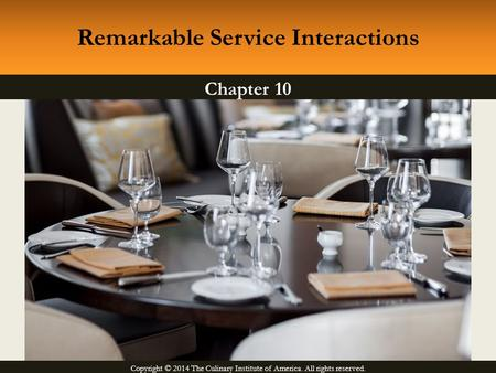 Copyright © 2014 The Culinary Institute of America. All rights reserved. Chapter 10 Remarkable Service Interactions.