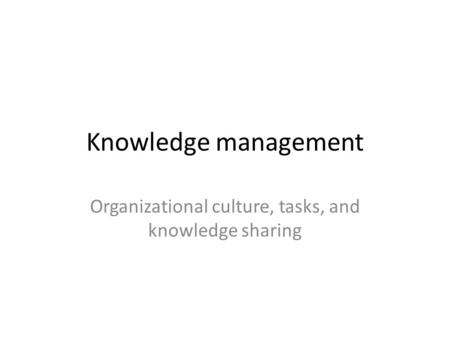 Knowledge management Organizational culture, tasks, and knowledge sharing.