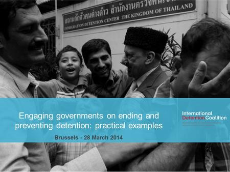Engaging governments on ending and preventing detention: practical examples Brussels - 28 March 2014.