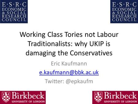 Working Class Tories not Labour Traditionalists: why UKIP is damaging the Conservatives Eric Kaufmann