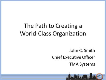 The Path to Creating a World-Class Organization John C. Smith Chief Executive Officer TMA Systems.