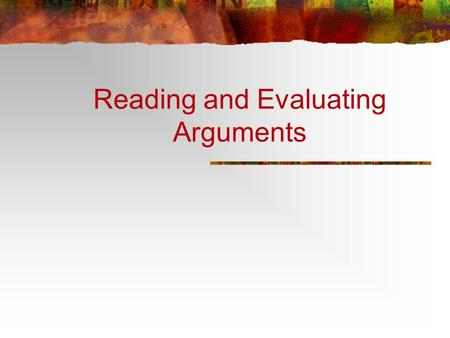 Reading and Evaluating Arguments. Learning Objectives: To recognize the elements of an argument To recognize types of arguments To evaluate arguments.